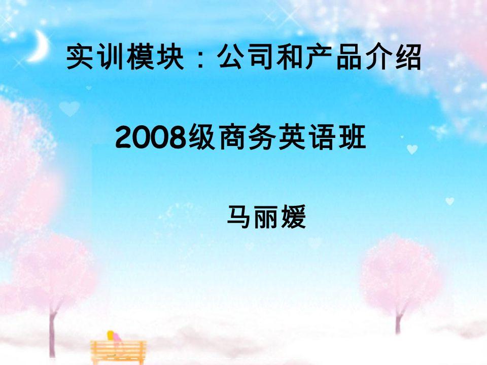 2008 级商务英语班 马丽媛 实训模块:公司和产品介绍