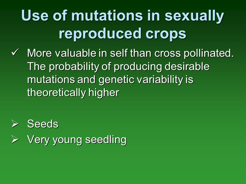 Use of mutations in sexually reproduced crops More valuable in self than cross pollinated. The probability of producing desirable mutations and geneti