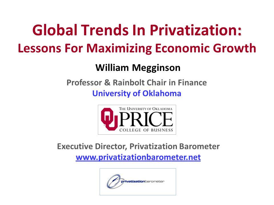 William Megginson Professor & Rainbolt Chair in Finance University of Oklahoma Executive Director, Privatization Barometer www.privatizationbarometer.net : Global Trends In Privatization: Lessons For Maximizing Economic Growth