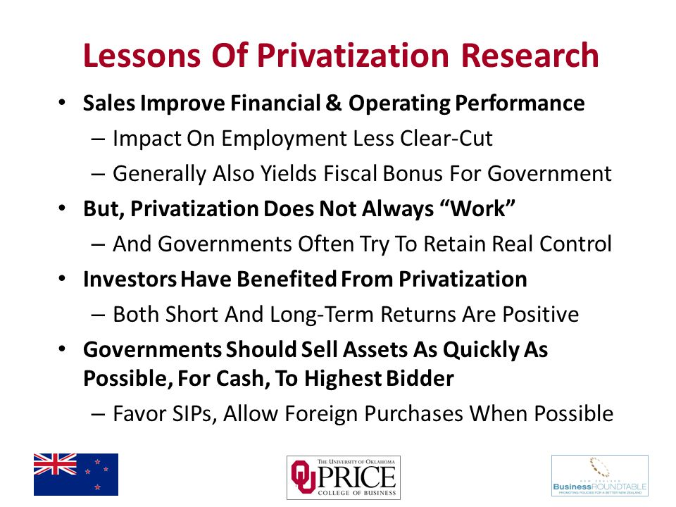 Lessons Of Privatization Research Sales Improve Financial & Operating Performance – Impact On Employment Less Clear-Cut – Generally Also Yields Fiscal Bonus For Government But, Privatization Does Not Always Work – And Governments Often Try To Retain Real Control Investors Have Benefited From Privatization – Both Short And Long-Term Returns Are Positive Governments Should Sell Assets As Quickly As Possible, For Cash, To Highest Bidder – Favor SIPs, Allow Foreign Purchases When Possible