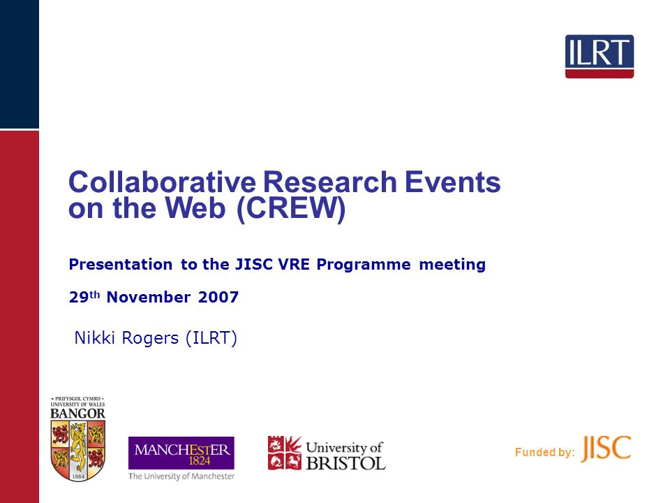 Funded by: Collaborative Research Events on the Web (CREW) Nikki Rogers (ILRT) Presentation to the JISC VRE Programme meeting 29 th November 2007