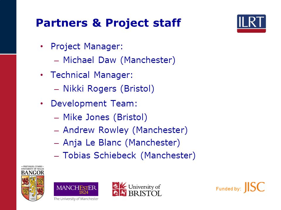 Funded by: Partners & Project staff Project Manager: – Michael Daw (Manchester) Technical Manager: – Nikki Rogers (Bristol) Development Team: – Mike Jones (Bristol) – Andrew Rowley (Manchester) – Anja Le Blanc (Manchester) – Tobias Schiebeck (Manchester)