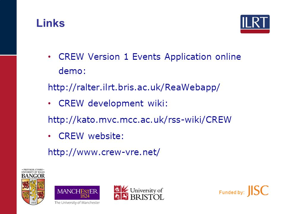 Links CREW Version 1 Events Application online demo: http://ralter.ilrt.bris.ac.uk/ReaWebapp/ CREW development wiki: http://kato.mvc.mcc.ac.uk/rss-wiki/CREW CREW website: http://www.crew-vre.net/