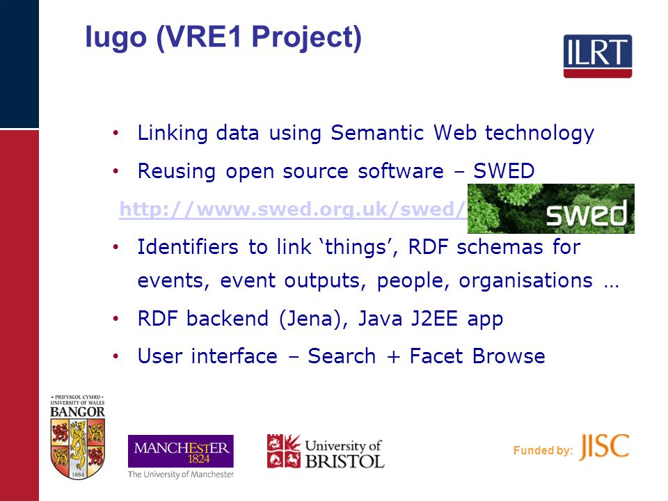 Funded by: Iugo (VRE1 Project) Linking data using Semantic Web technology Reusing open source software – SWED http://www.swed.org.uk/swed/ Identifiers to link 'things', RDF schemas for events, event outputs, people, organisations … RDF backend (Jena), Java J2EE app User interface – Search + Facet Browse