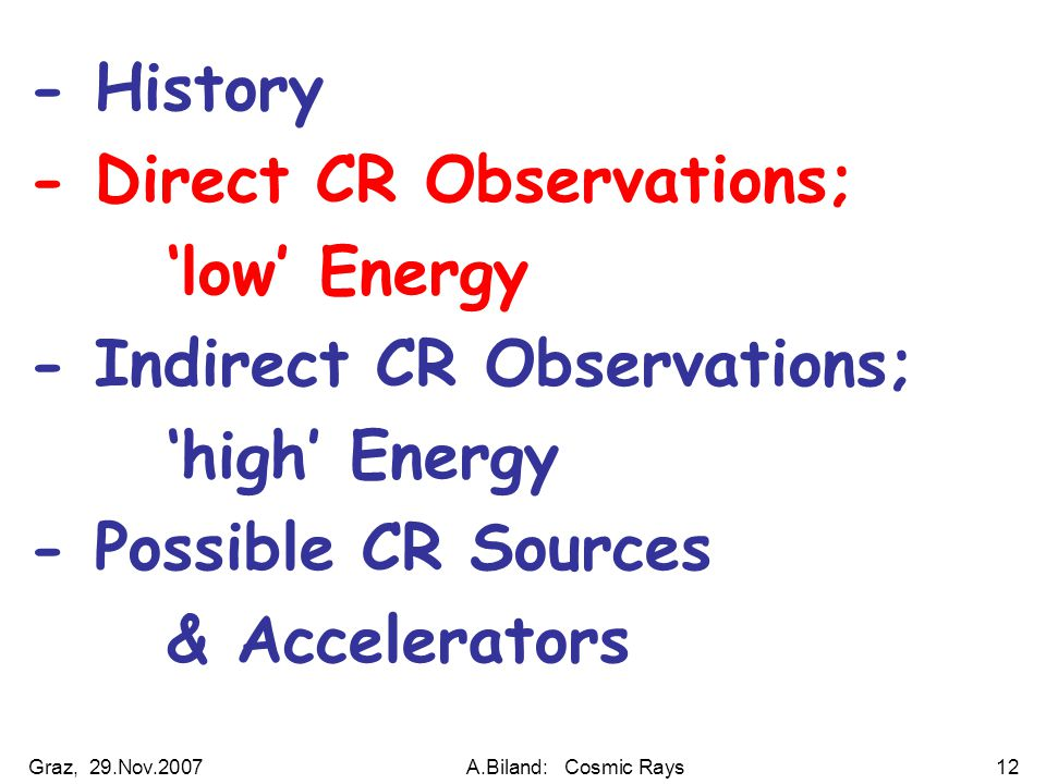 Graz, 29.Nov.2007A.Biland: Cosmic Rays12 - History - Direct CR Observations; 'low' Energy - Indirect CR Observations; 'high' Energy - Possible CR Sources & Accelerators
