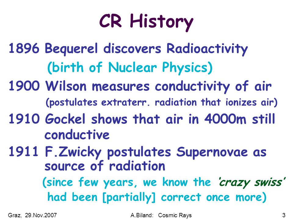 Graz, 29.Nov.2007A.Biland: Cosmic Rays3 CR History 1896 Bequerel discovers Radioactivity (birth of Nuclear Physics) 1900 Wilson measures conductivity of air (postulates extraterr.