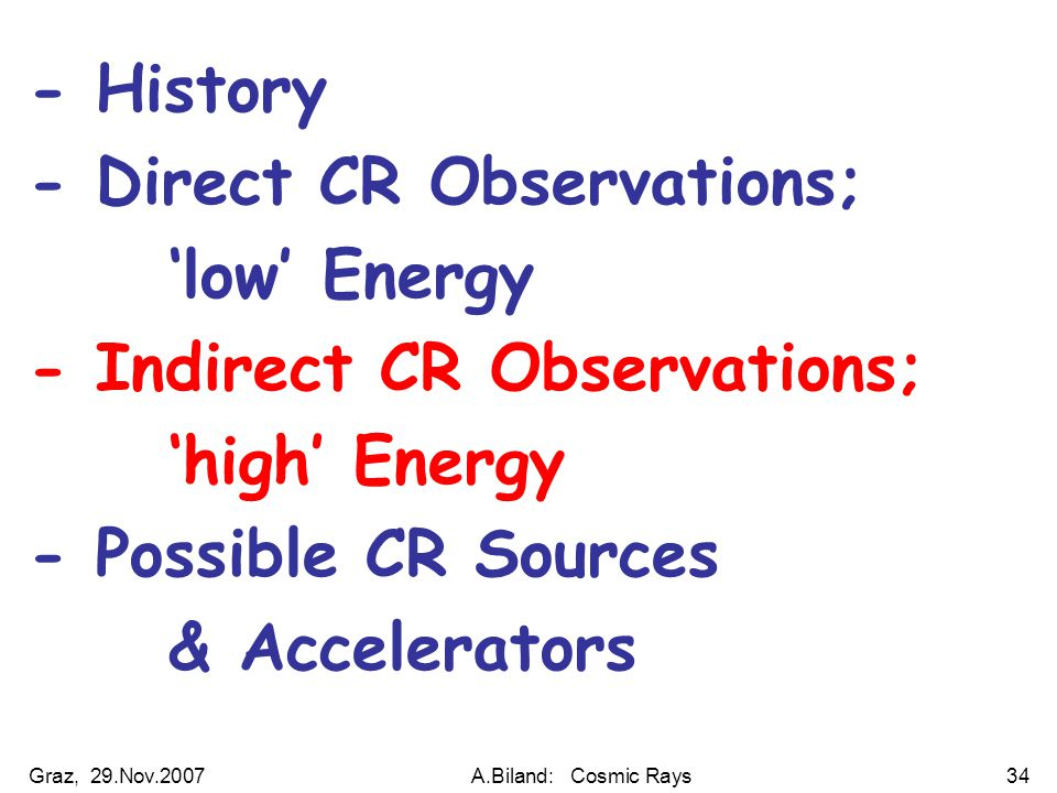 Graz, 29.Nov.2007A.Biland: Cosmic Rays34 - History - Direct CR Observations; 'low' Energy - Indirect CR Observations; 'high' Energy - Possible CR Sources & Accelerators