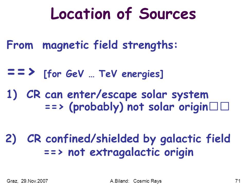 Graz, 29.Nov.2007A.Biland: Cosmic Rays71 Location of Sources From magnetic field strengths: ==> [for GeV … TeV energies] 1) CR can enter/escape solar system ==> (probably) not solar origin 2) CR confined/shielded by galactic field ==> not extragalactic origin