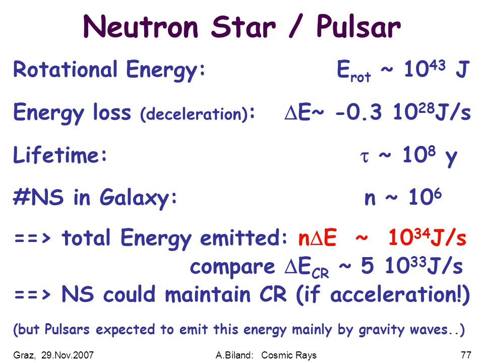 Graz, 29.Nov.2007A.Biland: Cosmic Rays77 Neutron Star / Pulsar Rotational Energy: E rot ~ 10 43 J Energy loss (deceleration) :  E~ -0.3 10 28 J/s Lifetime:  ~ 10 8 y #NS in Galaxy: n ~ 10 6 ==> total Energy emitted: n  E ~ 10 34 J/s compare  E CR ~ 5 10 33 J/s ==> NS could maintain CR (if acceleration!) (but Pulsars expected to emit this energy mainly by gravity waves..)