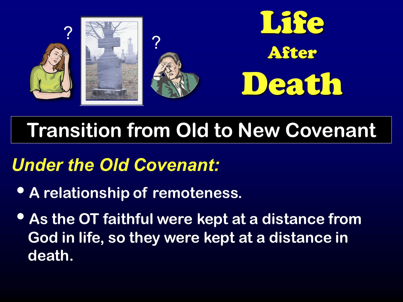 ? ? LifeAfterDeath Transition from Old to New Covenant Under the Old Covenant: A relationship of remoteness. As the OT faithful were kept at a distanc
