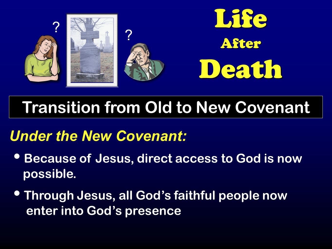 ? ? LifeAfterDeath Transition from Old to New Covenant Under the New Covenant: Because of Jesus, direct access to God is now possible. Through Jesus,