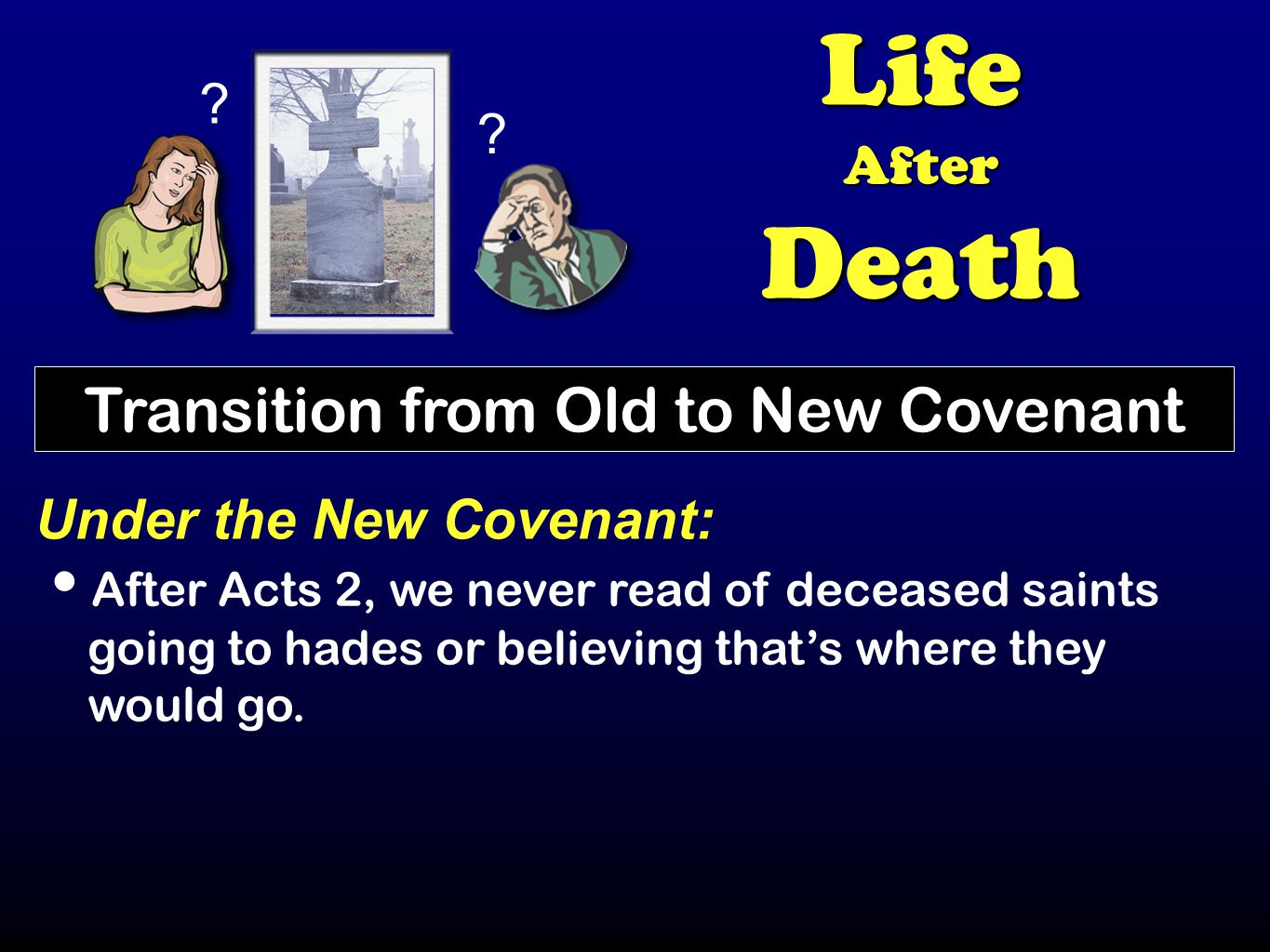 ? ? LifeAfterDeath Transition from Old to New Covenant Under the New Covenant: After Acts 2, we never read of deceased saints going to hades or believ