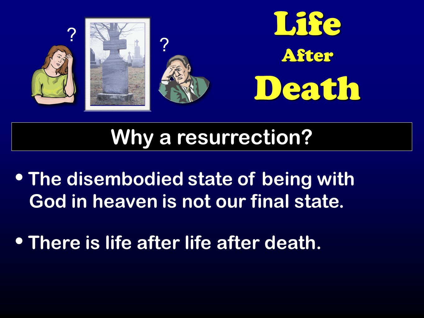 ? ? LifeAfterDeath Why a resurrection? The disembodied state of being with God in heaven is not our final state. There is life after life after death.