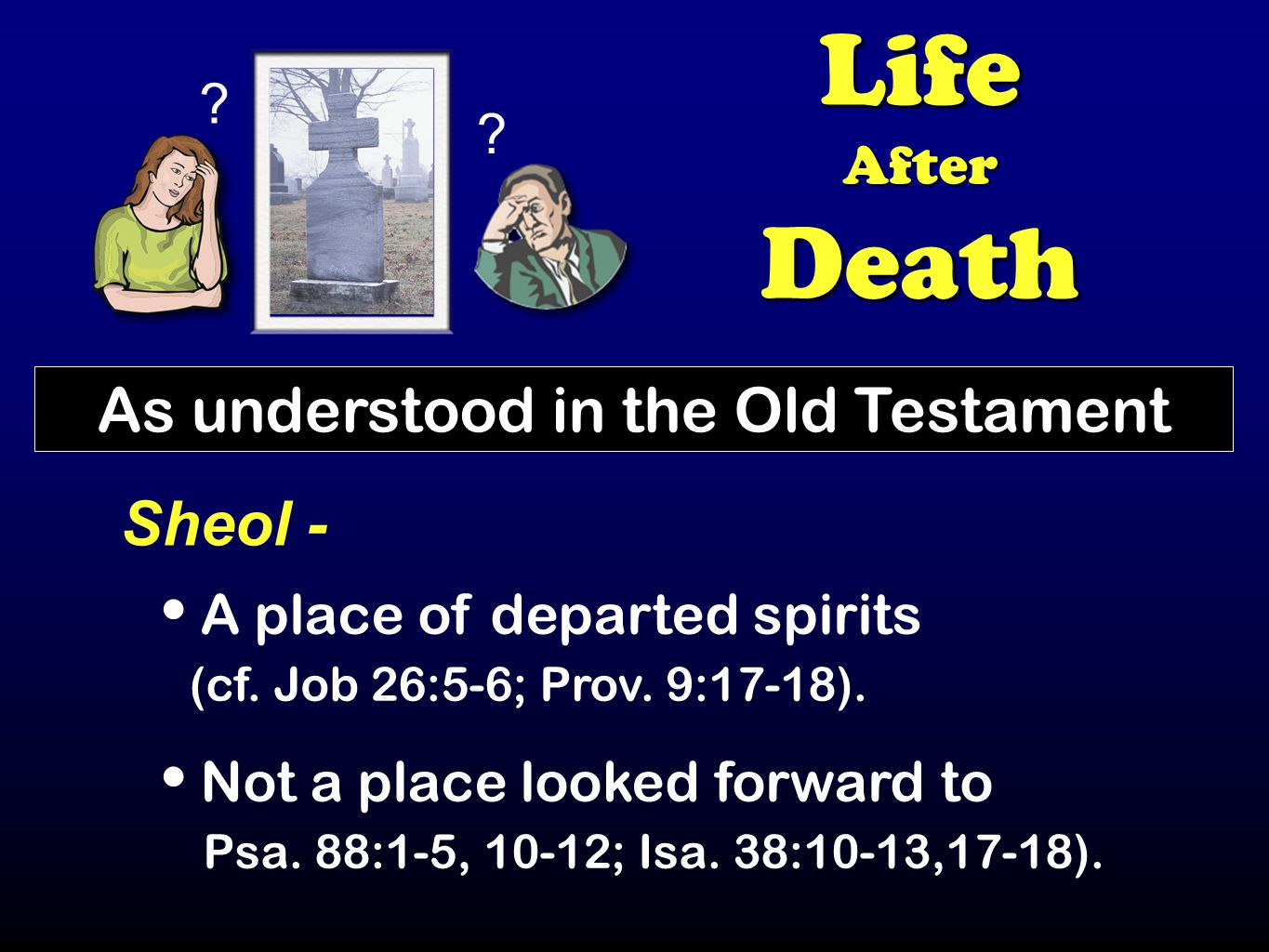 LifeAfterDeath As understood in the Old Testament Sheol - A place of departed spirits (cf.