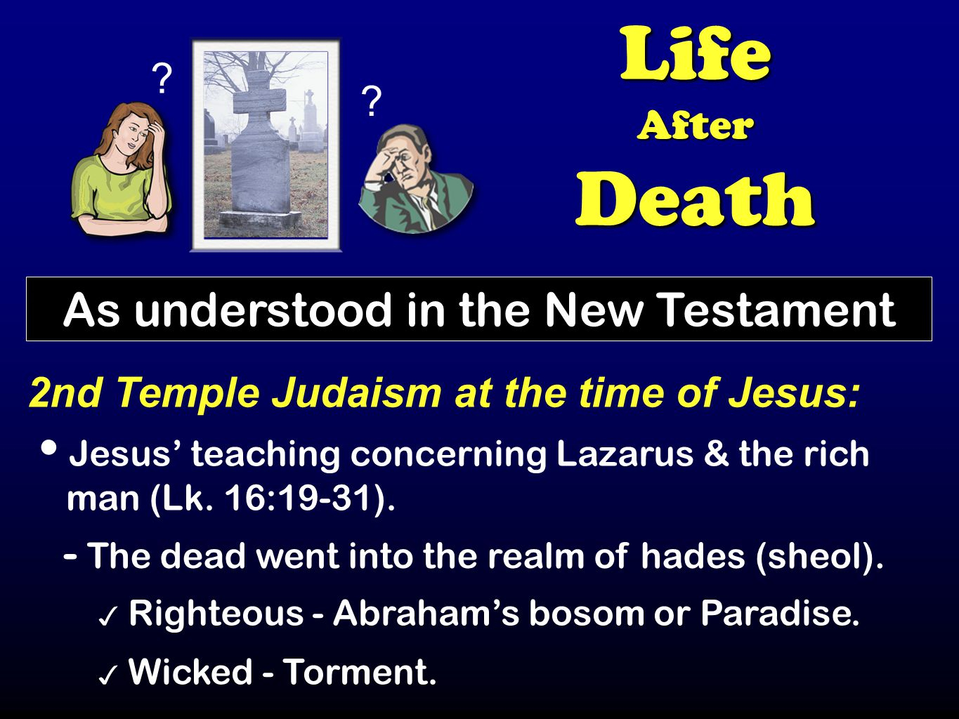 ? ? LifeAfterDeath As understood in the New Testament 2nd Temple Judaism at the time of Jesus: Jesus' teaching concerning Lazarus & the rich man (Lk.