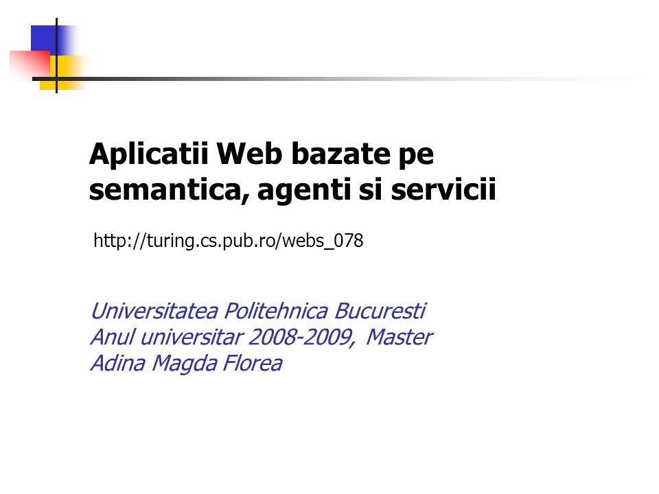 Aplicatii Web bazate pe semantica, agenti si servicii Universitatea Politehnica Bucuresti Anul universitar 2008-2009, Master Adina Magda Florea http:/