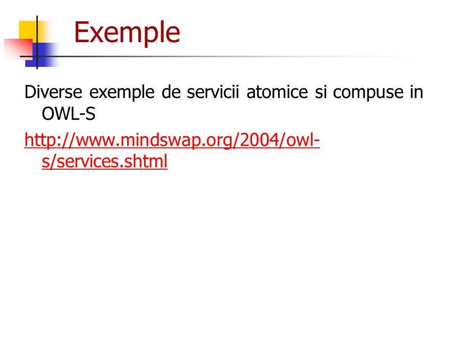 Exemple Diverse exemple de servicii atomice si compuse in OWL-S http://www.mindswap.org/2004/owl- s/services.shtml
