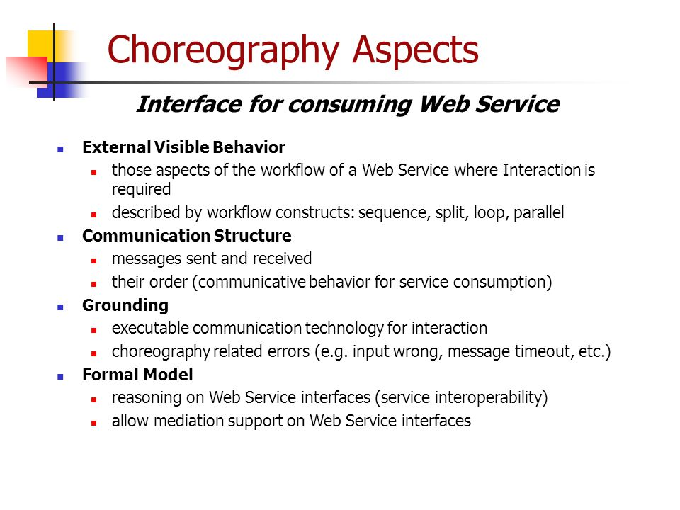 Choreography Aspects External Visible Behavior those aspects of the workflow of a Web Service where Interaction is required described by workflow cons