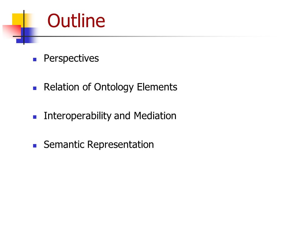 Outline Perspectives Relation of Ontology Elements Interoperability and Mediation Semantic Representation