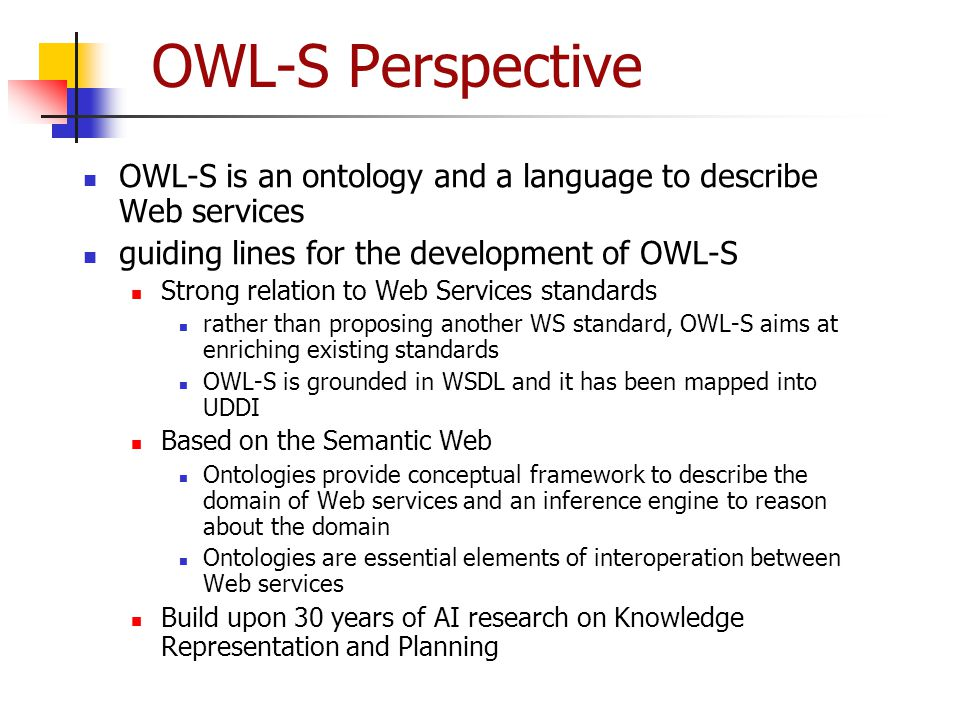 OWL-S Perspective OWL-S is an ontology and a language to describe Web services guiding lines for the development of OWL-S Strong relation to Web Servi