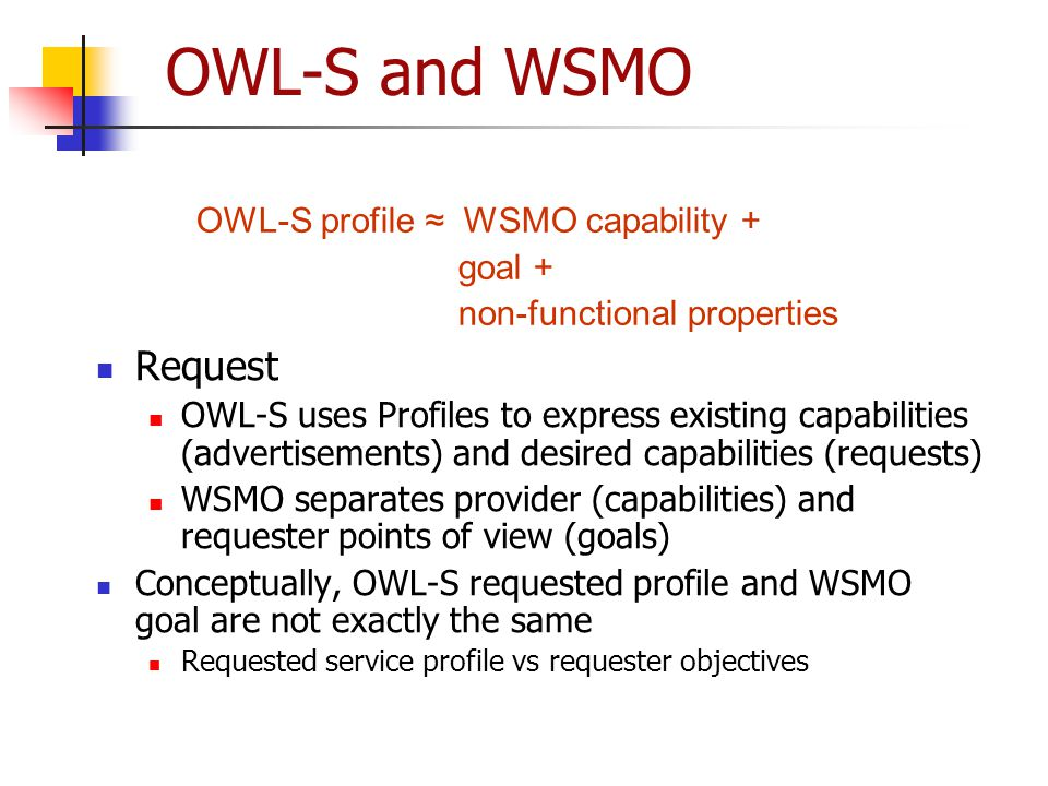 OWL-S and WSMO Request OWL-S uses Profiles to express existing capabilities (advertisements) and desired capabilities (requests) WSMO separates provid