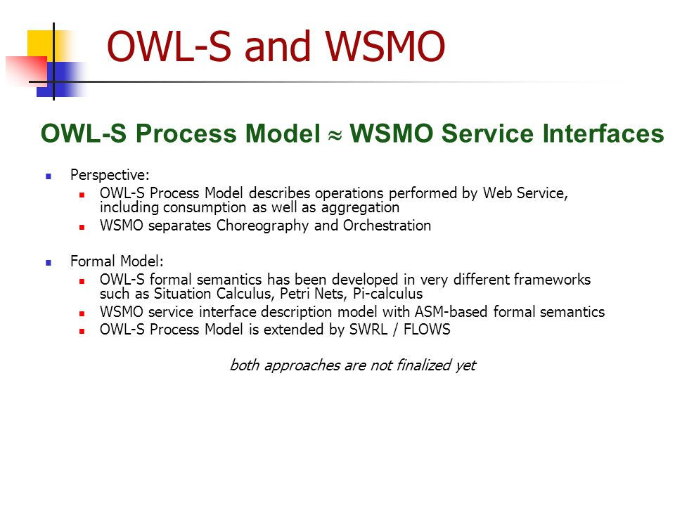OWL-S and WSMO Perspective: OWL-S Process Model describes operations performed by Web Service, including consumption as well as aggregation WSMO separ