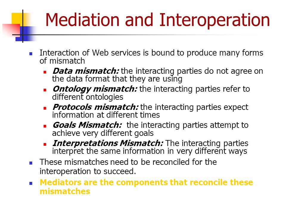 Mediation and Interoperation Interaction of Web services is bound to produce many forms of mismatch Data mismatch: the interacting parties do not agre