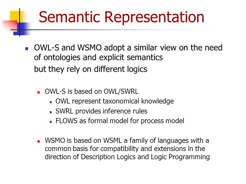Semantic Representation OWL-S and WSMO adopt a similar view on the need of ontologies and explicit semantics but they rely on different logics OWL-S i