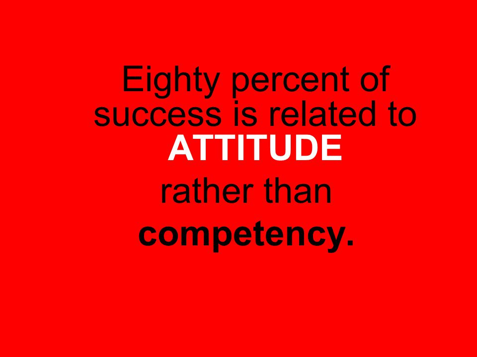 Eighty percent of success is related to ATTITUDE rather than competency.