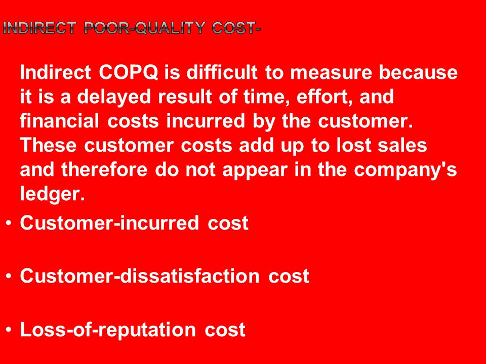Indirect COPQ is difficult to measure because it is a delayed result of time, effort, and financial costs incurred by the customer.