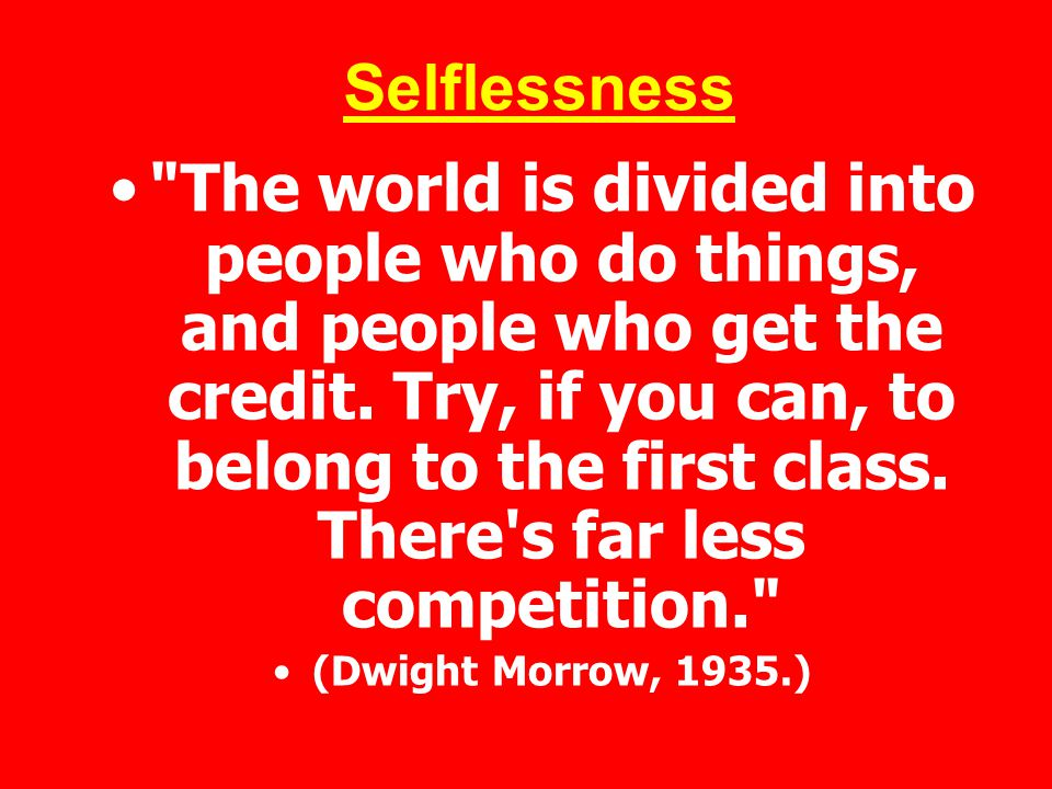 Selflessness The world is divided into people who do things, and people who get the credit.