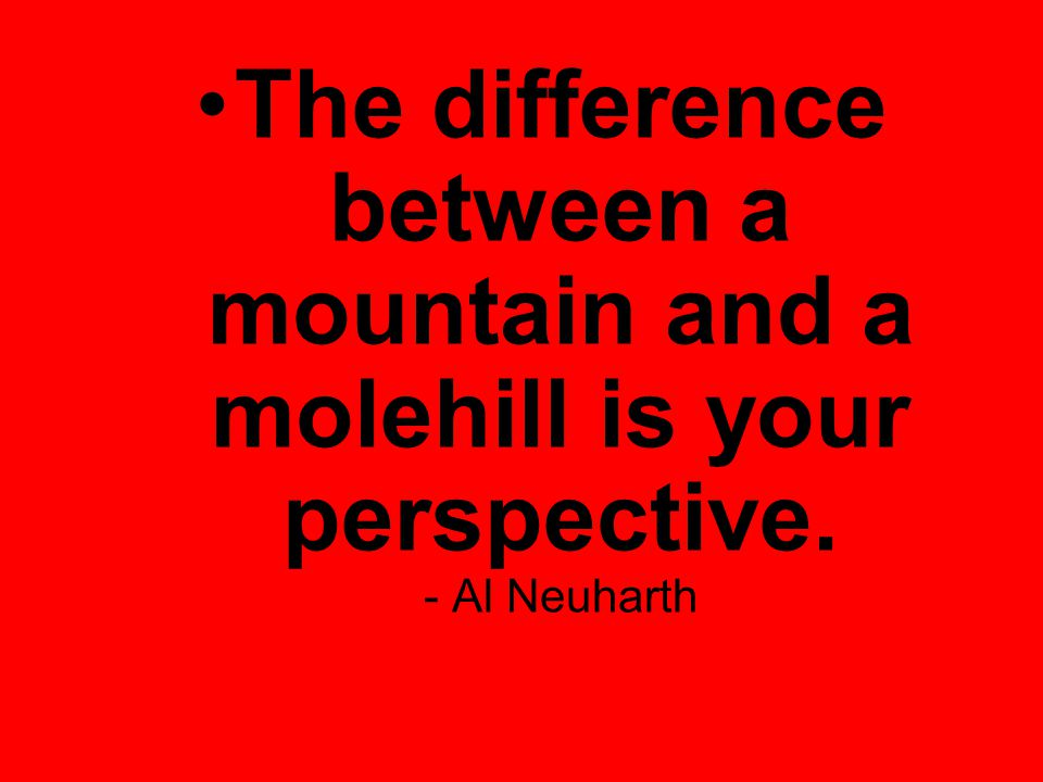 The difference between a mountain and a molehill is your perspective. - Al Neuharth