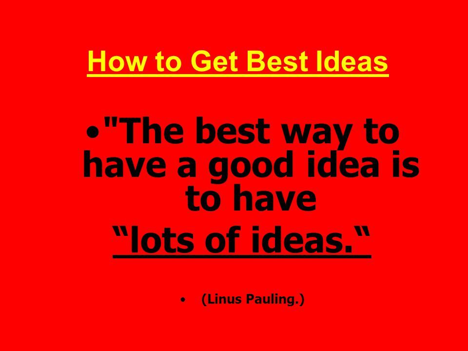 How to Get Best Ideas The best way to have a good idea is to have lots of ideas. (Linus Pauling.)
