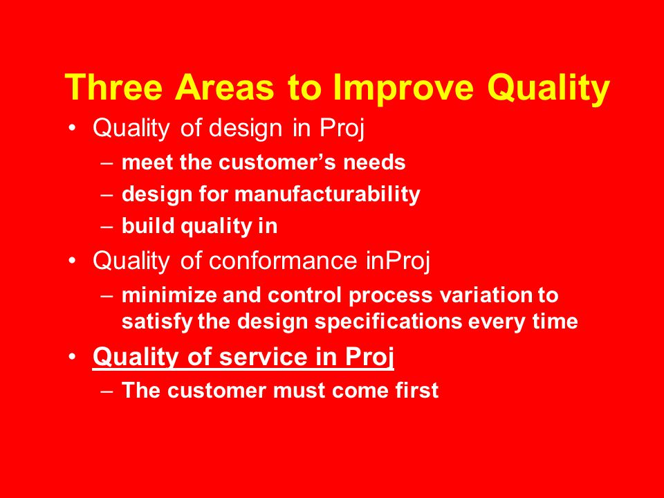 Three Areas to Improve Quality Quality of design in Proj –meet the customer's needs –design for manufacturability –build quality in Quality of conformance inProj –minimize and control process variation to satisfy the design specifications every time Quality of service in Proj –The customer must come first