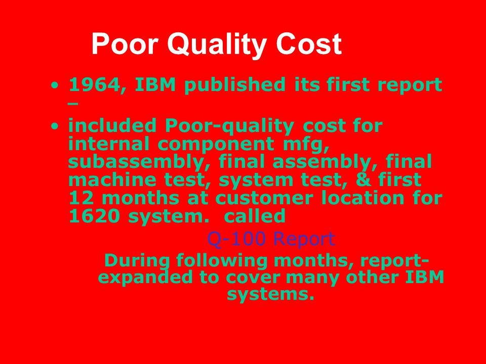 Poor Quality Cost 1964, IBM published its first report – included Poor-quality cost for internal component mfg, subassembly, final assembly, final machine test, system test, & first 12 months at customer location for 1620 system.