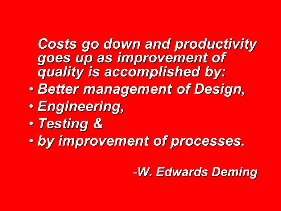 Costs go down and productivity goes up as improvement of quality is accomplished by: Better management of Design,Better management of Design, Engineering,Engineering, Testing &Testing & by improvement of processes.by improvement of processes.
