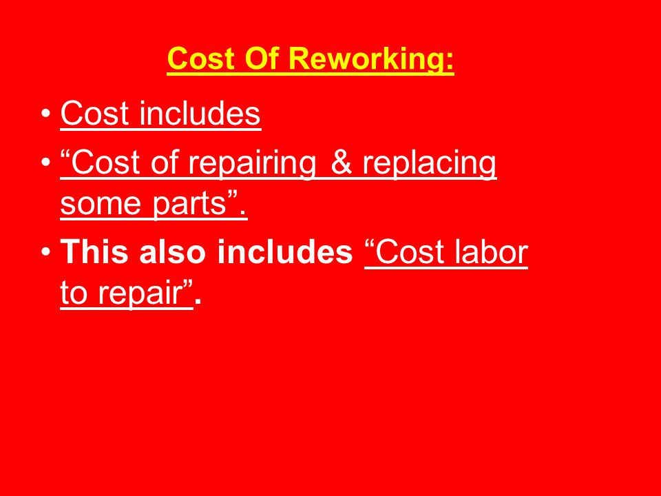 Cost Of Reworking: Cost includes Cost of repairing & replacing some parts .