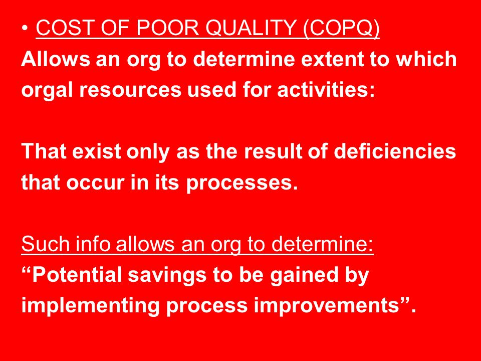 COST OF POOR QUALITY (COPQ) Allows an org to determine extent to which orgal resources used for activities: That exist only as the result of deficiencies that occur in its processes.