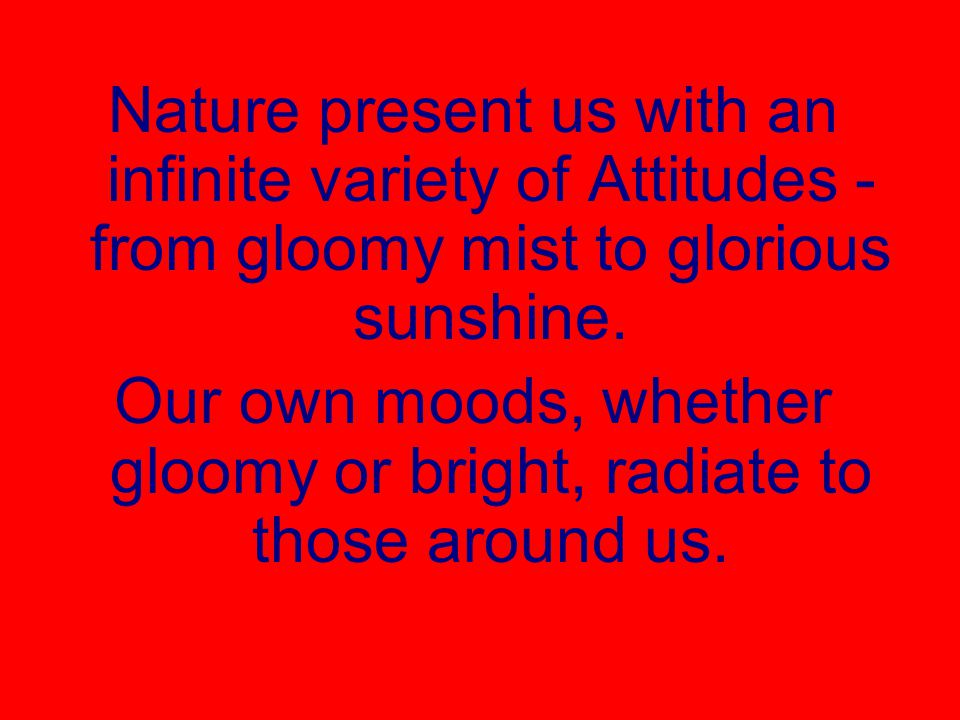 Nature present us with an infinite variety of Attitudes - from gloomy mist to glorious sunshine.