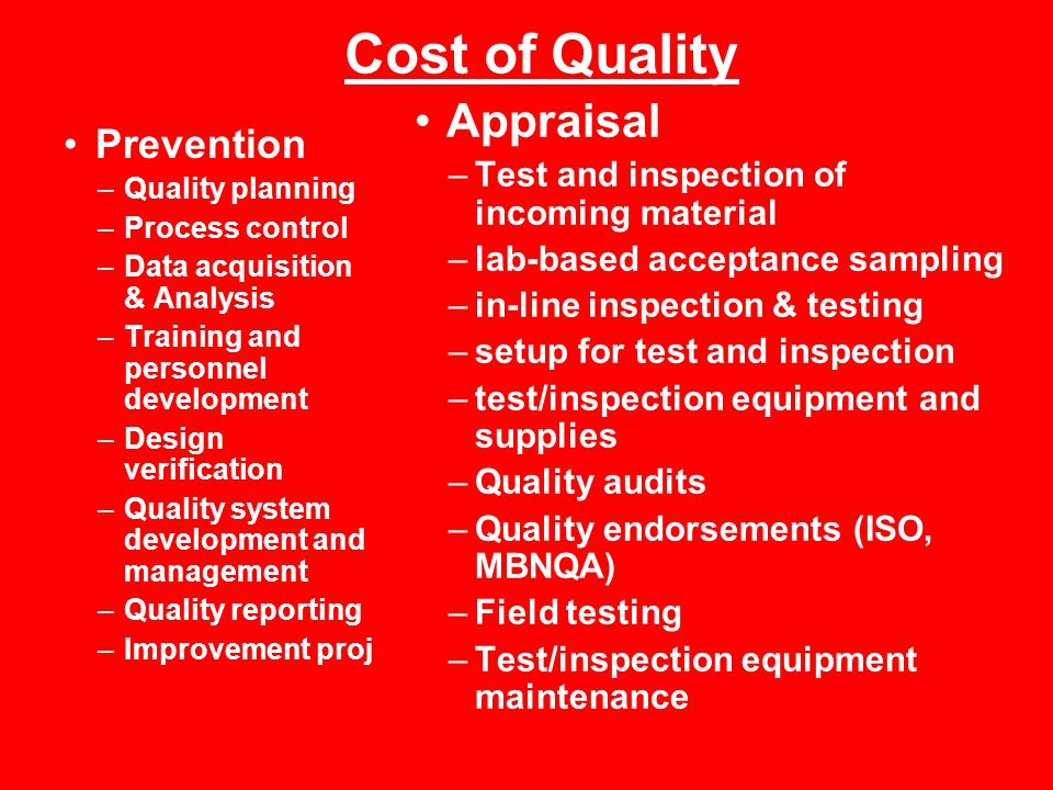 Cost of Quality Prevention –Quality planning –Process control –Data acquisition & Analysis –Training and personnel development –Design verification –Quality system development and management –Quality reporting –Improvement proj Appraisal –Test and inspection of incoming material –lab-based acceptance sampling –in-line inspection & testing –setup for test and inspection –test/inspection equipment and supplies –Quality audits –Quality endorsements (ISO, MBNQA) –Field testing –Test/inspection equipment maintenance
