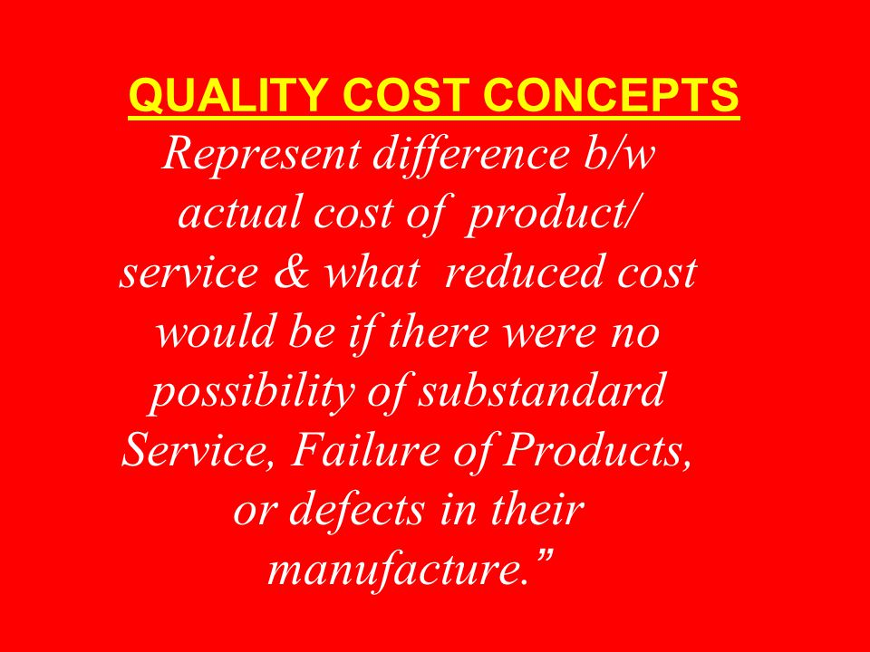 QUALITY COST CONCEPTS Represent difference b/w actual cost of product/ service & what reduced cost would be if there were no possibility of substandard Service, Failure of Products, or defects in their manufacture.