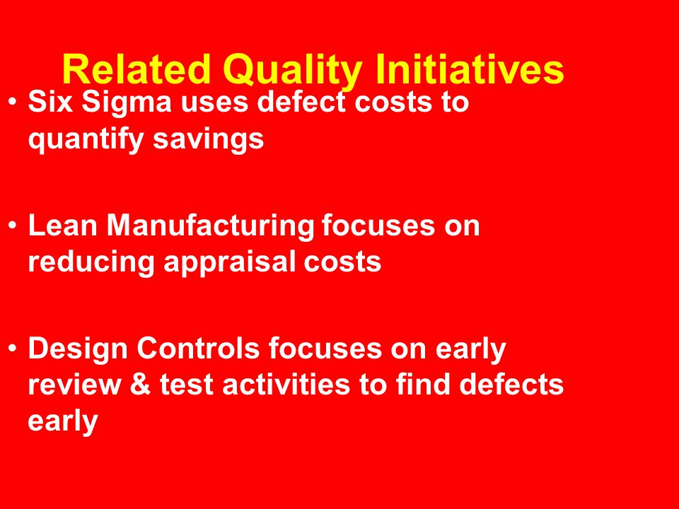 Related Quality Initiatives Six Sigma uses defect costs to quantify savings Lean Manufacturing focuses on reducing appraisal costs Design Controls focuses on early review & test activities to find defects early