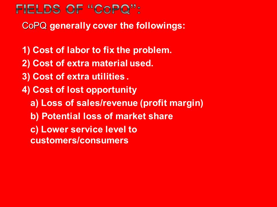 CoPQ CoPQ generally cover the followings: 1) Cost of labor to fix the problem.