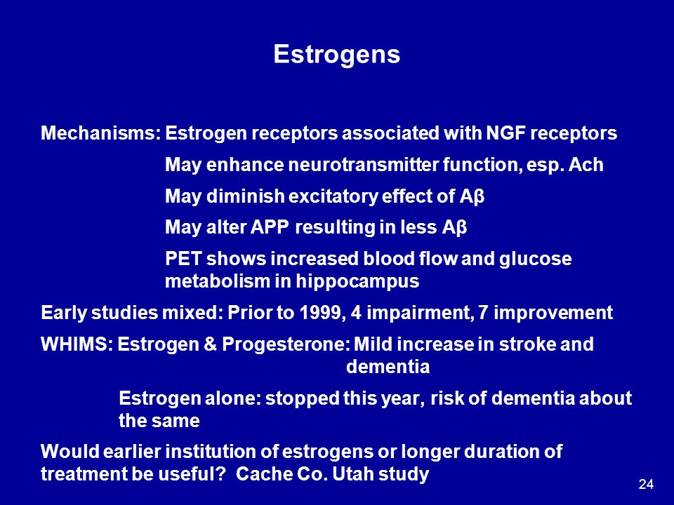 24 Estrogens Mechanisms: Estrogen receptors associated with NGF receptors May enhance neurotransmitter function, esp. Ach May diminish excitatory effe