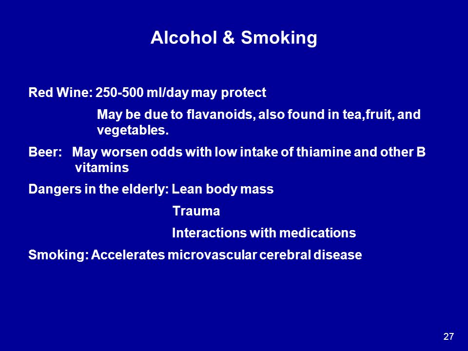 27 Alcohol & Smoking Red Wine: 250-500 ml/day may protect May be due to flavanoids, also found in tea,fruit, and vegetables. Beer: May worsen odds wit
