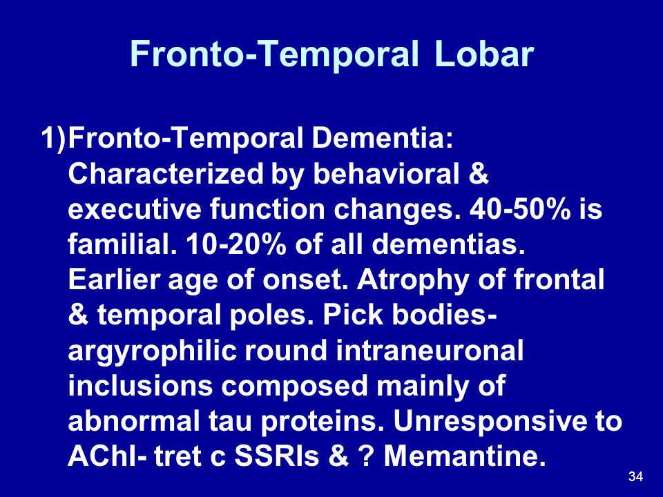 34 Fronto-Temporal Lobar  Fronto-Temporal Dementia: Characterized by behavioral & executive function changes. 40-50% is familial. 10-20% of all deme