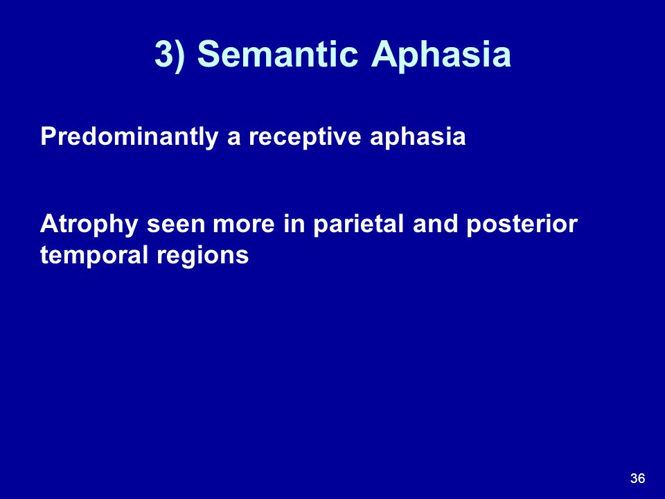 36 3) Semantic Aphasia Predominantly a receptive aphasia Atrophy seen more in parietal and posterior temporal regions
