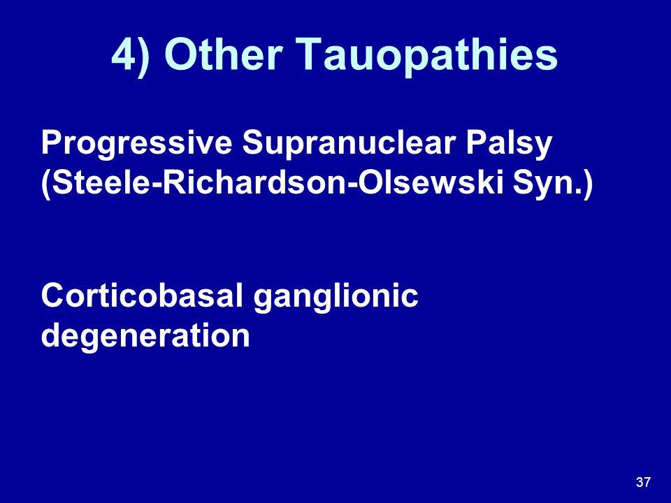 37 4) Other Tauopathies Progressive Supranuclear Palsy (Steele-Richardson-Olsewski Syn.) Corticobasal ganglionic degeneration