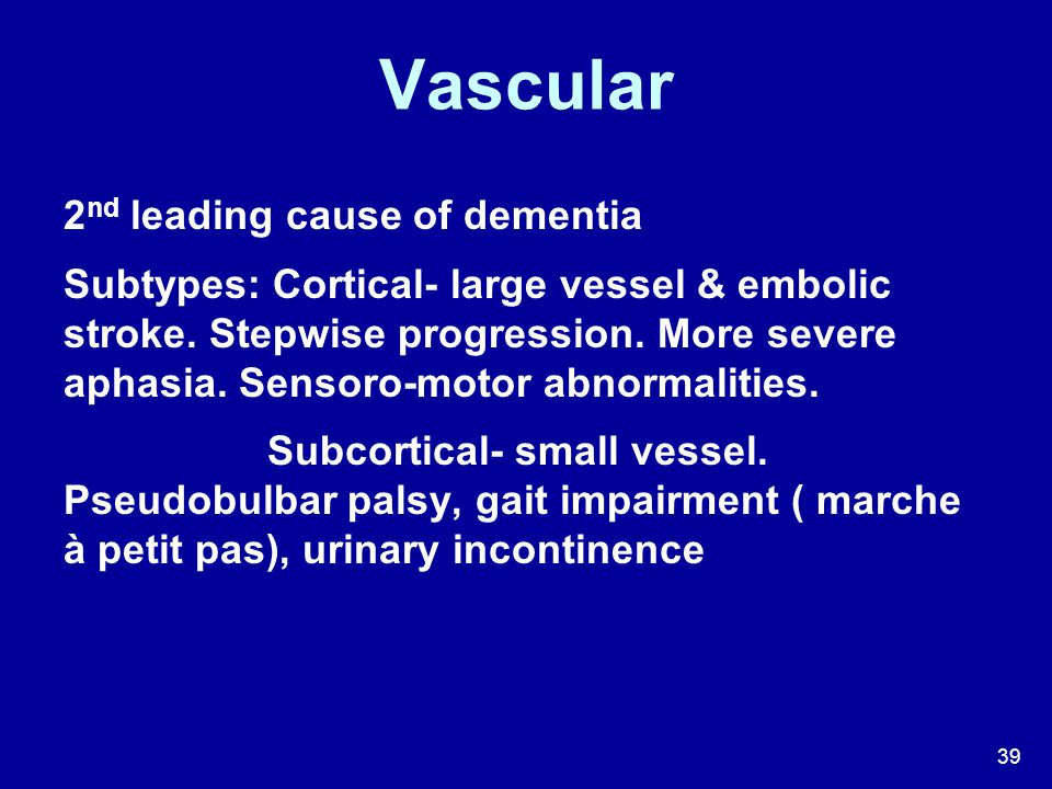 39 Vascular 2 nd leading cause of dementia Subtypes: Cortical- large vessel & embolic stroke. Stepwise progression. More severe aphasia. Sensoro-motor