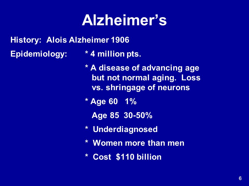 6 Alzheimer's History: Alois Alzheimer 1906 Epidemiology: * 4 million pts. * A disease of advancing age but not normal aging. Loss vs. shringage of ne